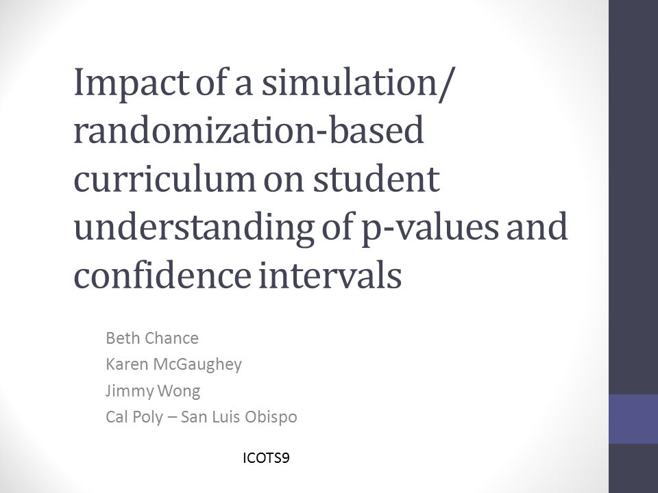 Impact of a simulation/ randomization-based curriculum on student understanding of p-values and confidence intervals Beth Chance Karen McGaughey Jimmy Wong Cal Poly – San Luis Obispo ICOTS9