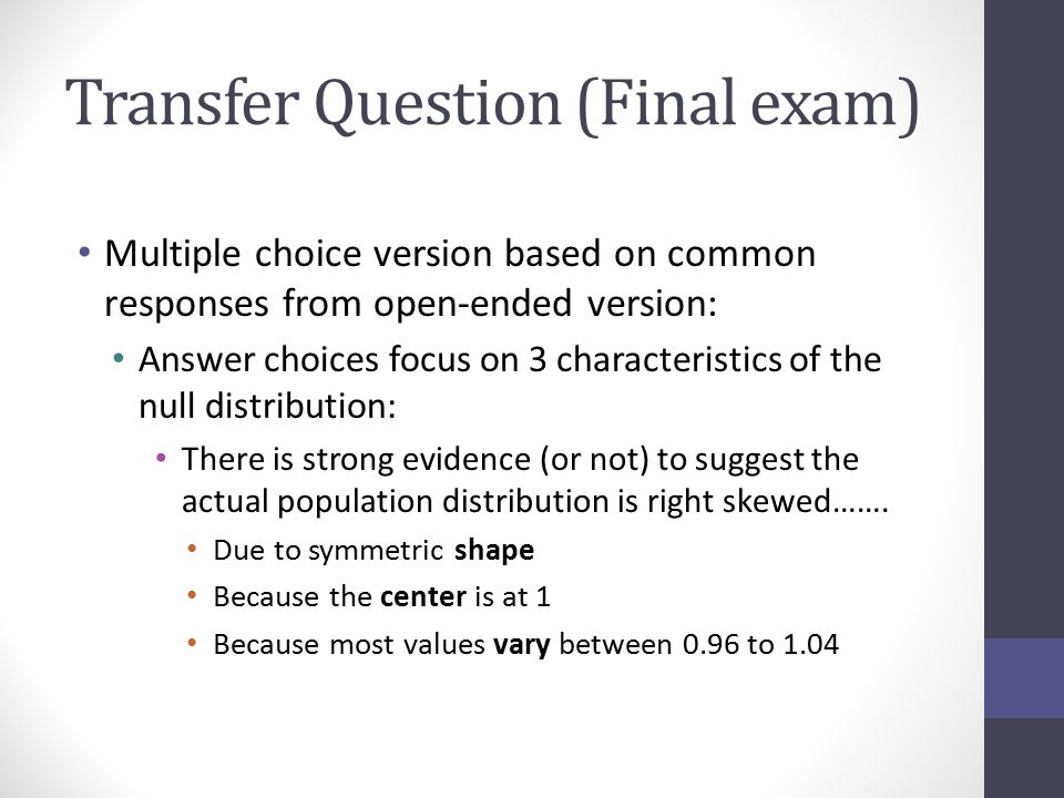 Transfer Question (Final exam) Multiple choice version based on common responses from open-ended version: Answer choices focus on 3 characteristics of the null distribution: There is strong evidence (or not) to suggest the actual population distribution is right skewed…….