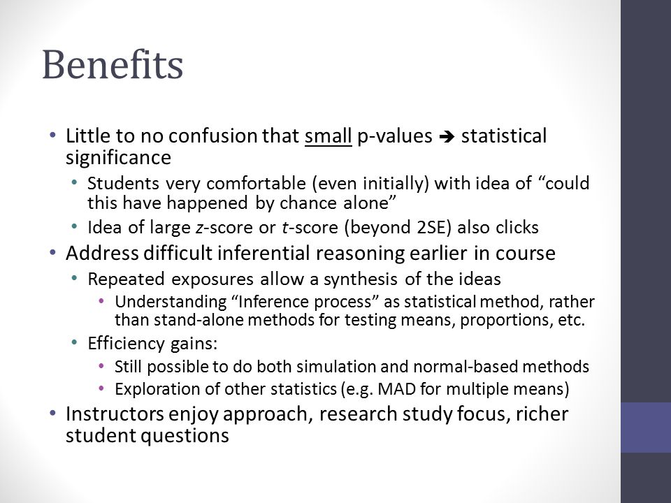 Benefits Little to no confusion that small p-values  statistical significance Students very comfortable (even initially) with idea of could this have happened by chance alone Idea of large z-score or t-score (beyond 2SE) also clicks Address difficult inferential reasoning earlier in course Repeated exposures allow a synthesis of the ideas Understanding Inference process as statistical method, rather than stand-alone methods for testing means, proportions, etc.