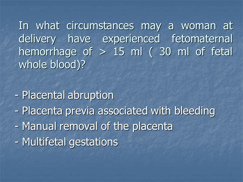 In what circumstances may a woman at delivery have experienced fetomaternal hemorrhage of > 15 ml ( 30 ml of fetal whole blood)? - Placental abruption