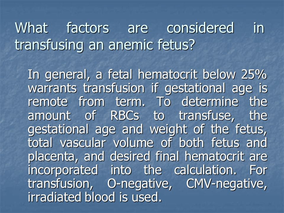 What factors are considered in transfusing an anemic fetus? In general, a fetal hematocrit below 25% warrants transfusion if gestational age is remote