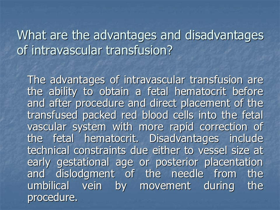 What are the advantages and disadvantages of intravascular transfusion? The advantages of intravascular transfusion are the ability to obtain a fetal