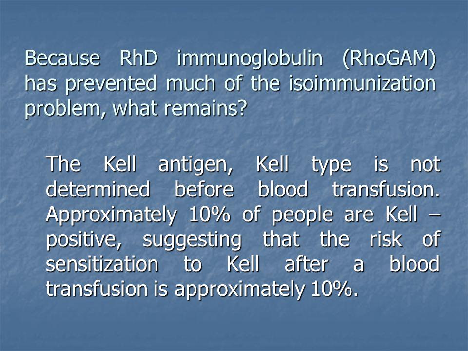 Because RhD immunoglobulin (RhoGAM) has prevented much of the isoimmunization problem, what remains? The Kell antigen, Kell type is not determined bef