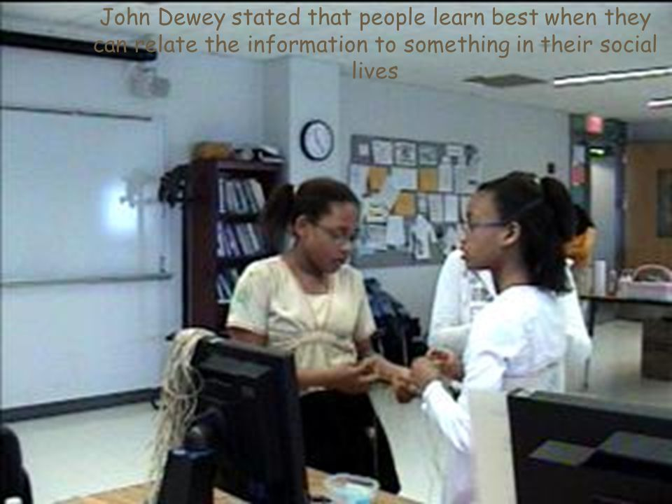 John Dewey stated that people learn best when they can relate the information to something in their social lives