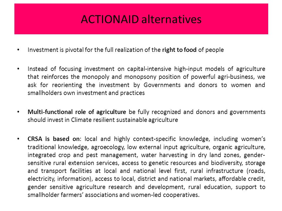 Investment is pivotal for the full realization of the right to food of people Instead of focusing investment on capital-intensive high-input models of agriculture that reinforces the monopoly and monopsony position of powerful agri-business, we ask for reorienting the investment by Governments and donors to women and smallholders own investment and practices Multi-functional role of agriculture be fully recognized and donors and governments should invest in Climate resilient sustainable agriculture CRSA is based on: local and highly context-specific knowledge, including women's traditional knowledge, agroecology, low external input agriculture, organic agriculture, integrated crop and pest management, water harvesting in dry land zones, gender- sensitive rural extension services, access to genetic resources and biodiversity, storage and transport facilities at local and national level first, rural infrastructure (roads, electricity, information), access to local, district and national markets, affordable credit, gender sensitive agriculture research and development, rural education, support to smallholder farmers' associations and women-led cooperatives.