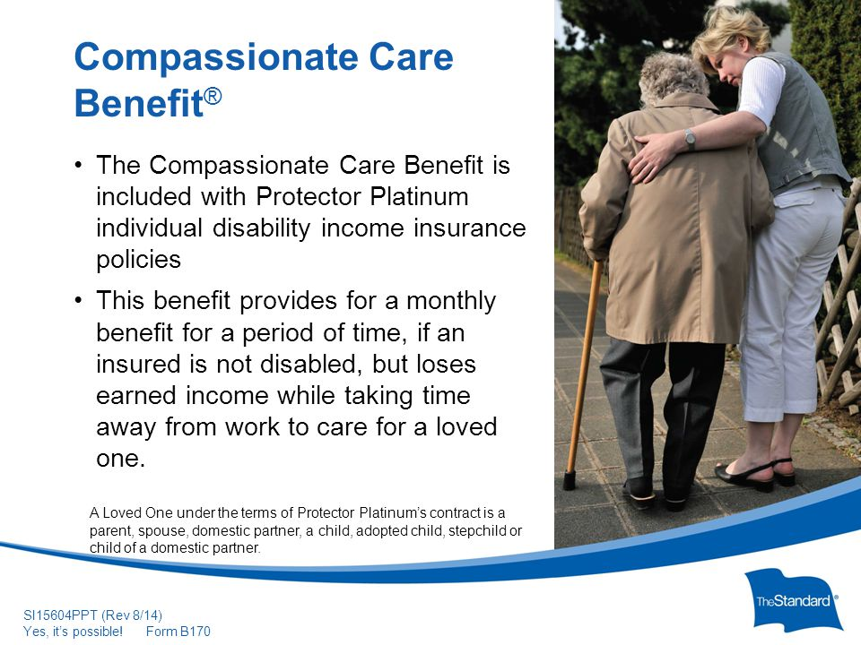 © 2010 Standard Insurance Com Formpany SI15604PPT (Rev 8/14) Yes, it's possible! Form B170 The Compassionate Care Benefit is included with Protector P