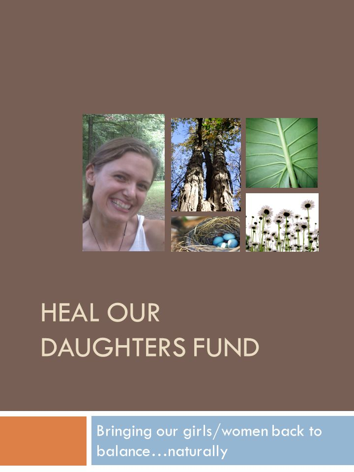 HEAL OUR DAUGHTERS FUND Bringing our girls/women back to balance…naturally