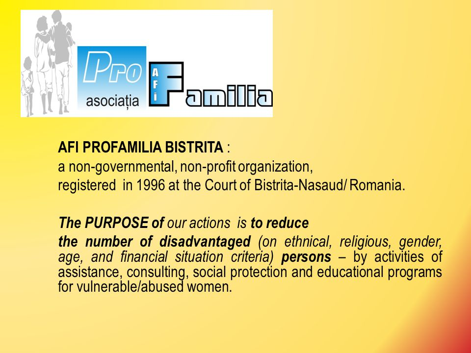 AFI PROFAMILIA BISTRITA : a non-governmental, non-profit organization, registered in 1996 at the Court of Bistrita-Nasaud/ Romania.
