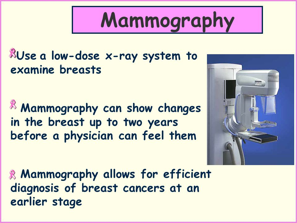 Use a low-dose x-ray system to examine breasts Mammography can show changes in the breast up to two years before a physician can feel them Mammography