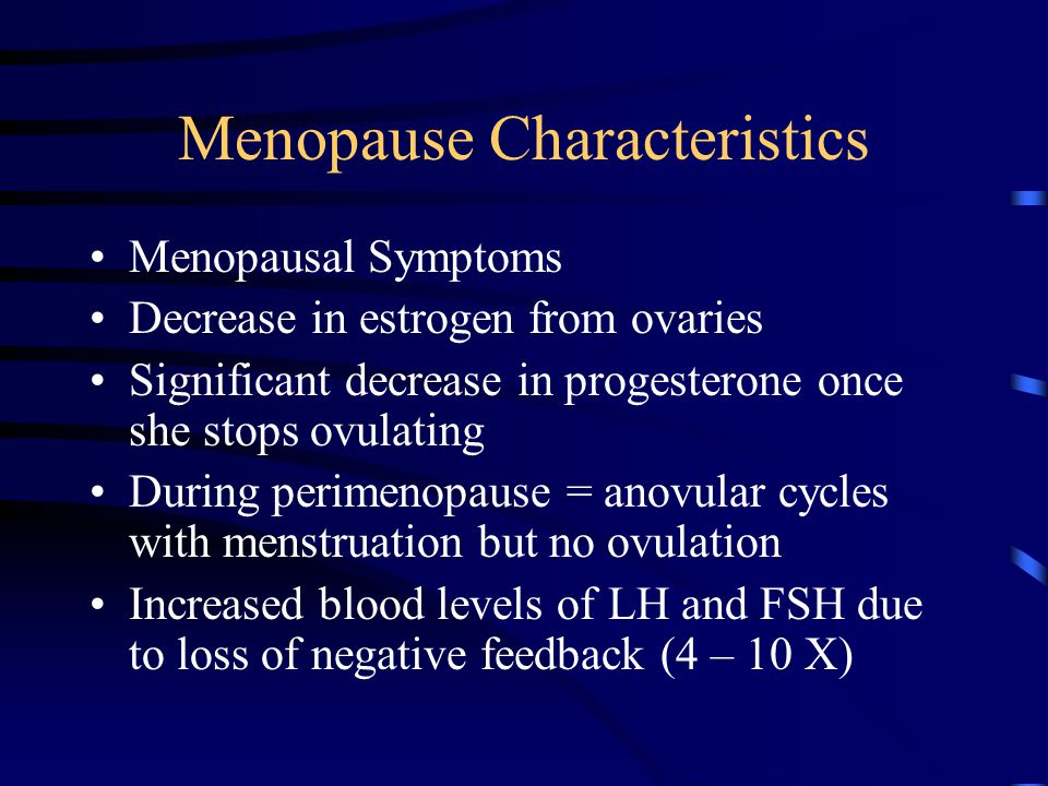 Menopause Characteristics Menopausal Symptoms Decrease in estrogen from ovaries Significant decrease in progesterone once she stops ovulating During p