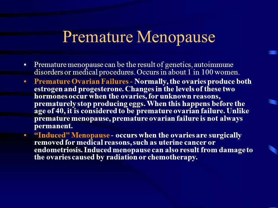 Premature Menopause Premature menopause can be the result of genetics, autoimmune disorders or medical procedures. Occurs in about 1 in 100 women. Pre