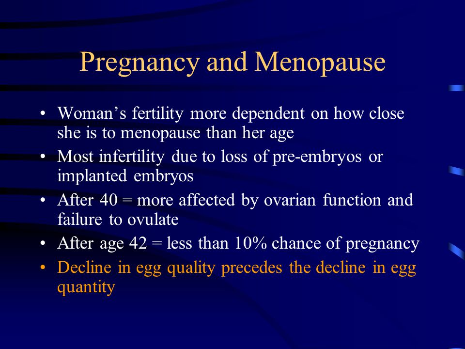 Pregnancy and Menopause Woman's fertility more dependent on how close she is to menopause than her age Most infertility due to loss of pre-embryos or