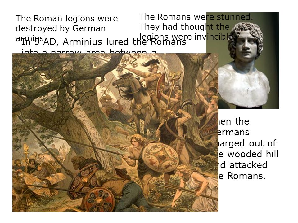 In 9 AD, Arminius lured the Romans into a narrow area between a forested hill and a bog. Then the Germans charged out of the wooded hill and attacked
