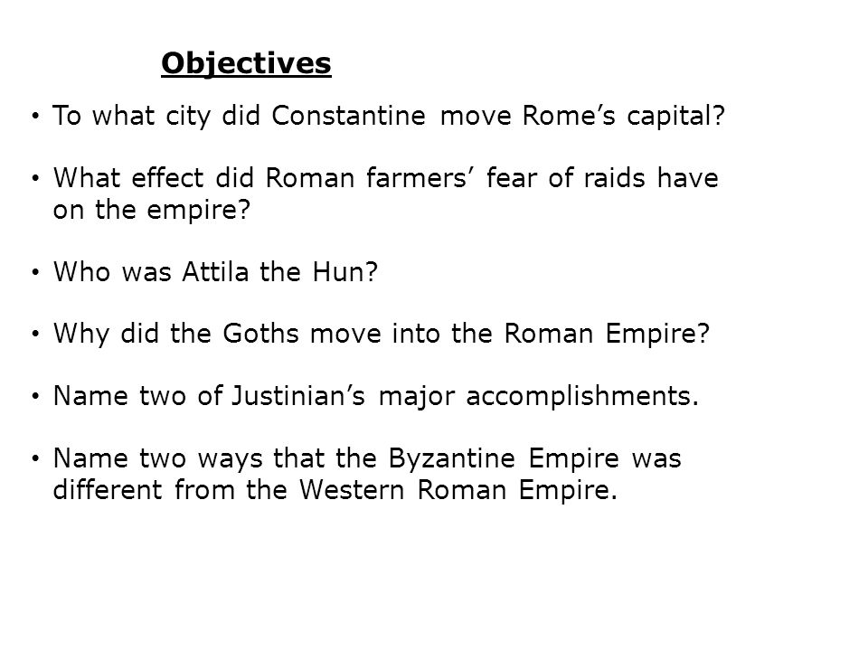 Objectives To what city did Constantine move Rome's capital? What effect did Roman farmers' fear of raids have on the empire? Who was Attila the Hun?