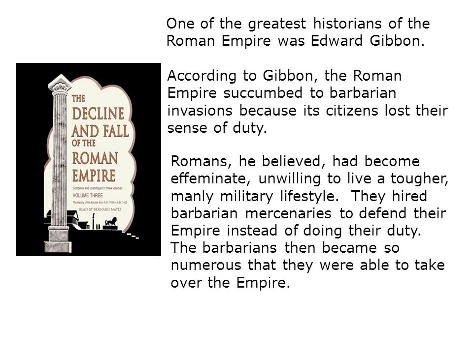 According to Gibbon, the Roman Empire succumbed to barbarian invasions because its citizens lost their sense of duty. One of the greatest historians o