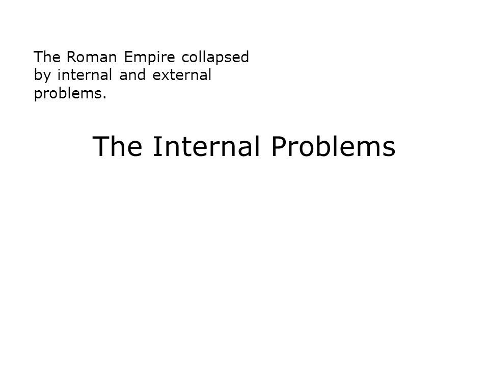 The Roman Empire collapsed by internal and external problems. The Internal Problems