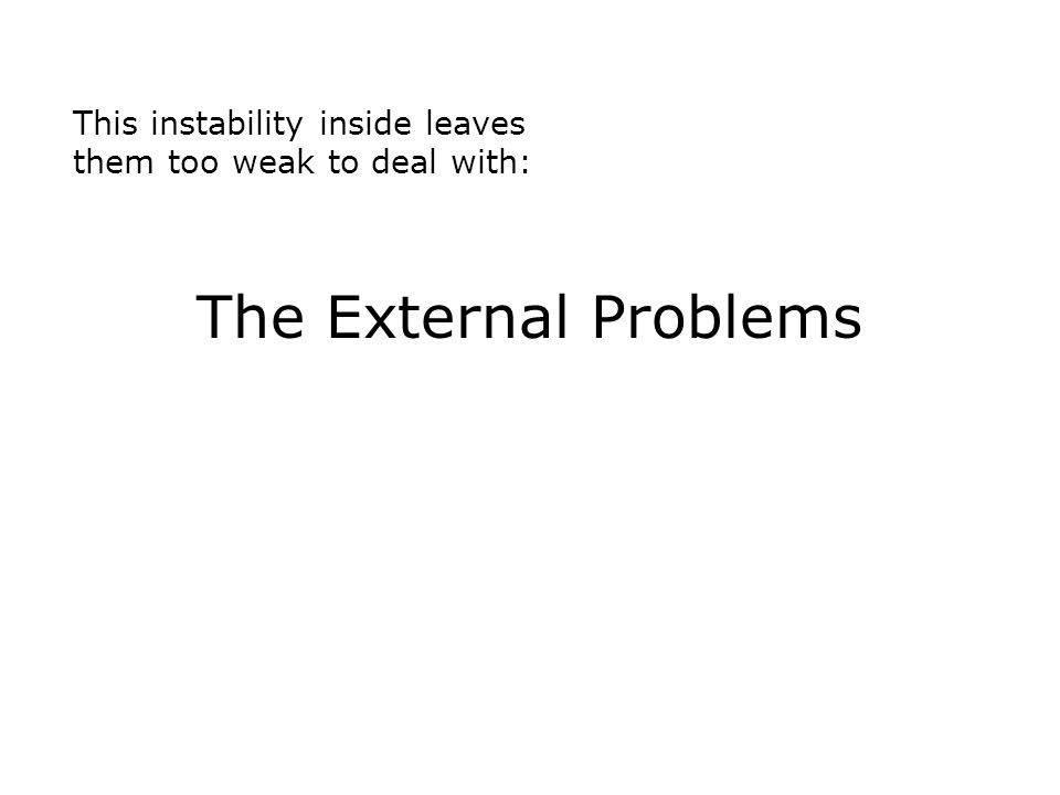 This instability inside leaves them too weak to deal with: The External Problems