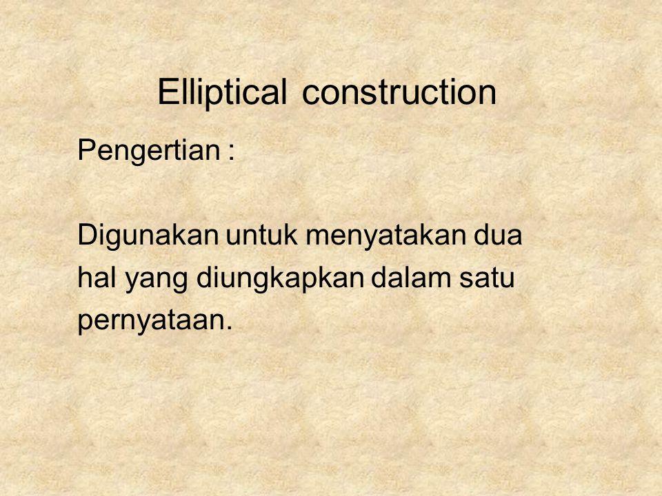 Elliptical construction Pengertian : Digunakan untuk menyatakan dua hal yang diungkapkan dalam satu pernyataan.
