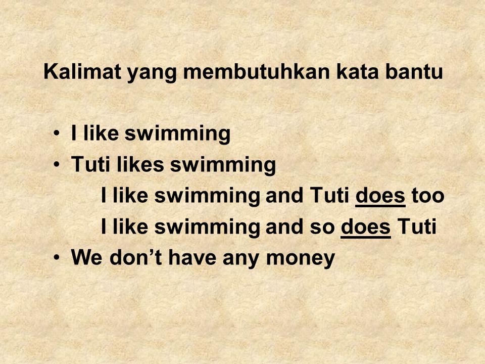 Kalimat yang membutuhkan kata bantu I like swimming Tuti likes swimming I like swimming and Tuti does too I like swimming and so does Tuti We don't have any money
