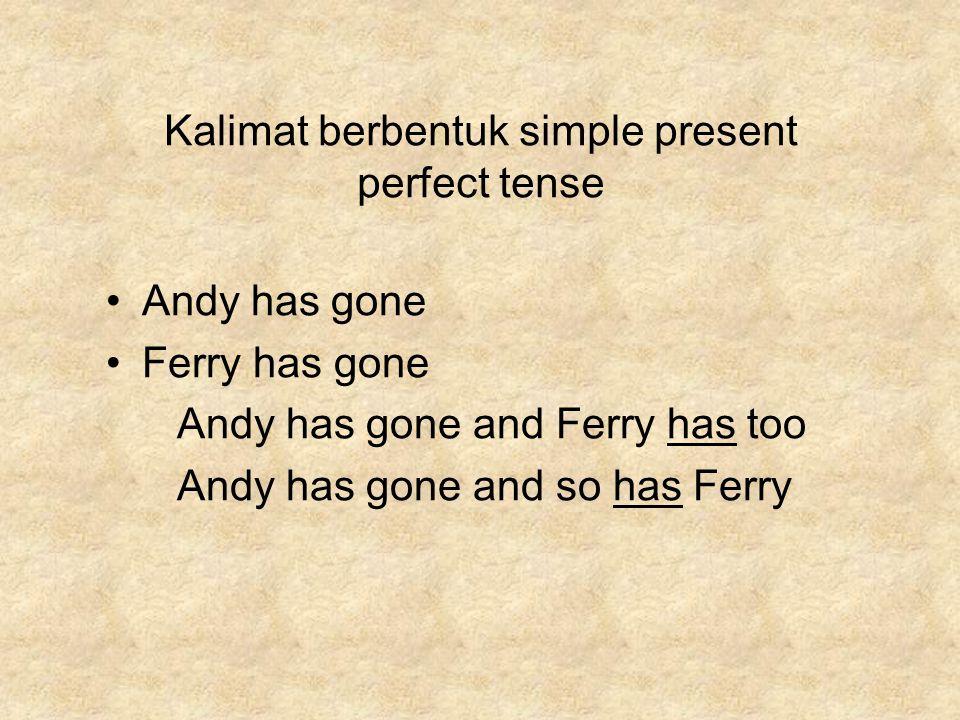 Kalimat berbentuk simple present perfect tense Andy has gone Ferry has gone Andy has gone and Ferry has too Andy has gone and so has Ferry