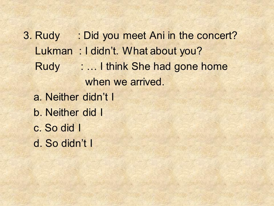3. Rudy : Did you meet Ani in the concert. Lukman : I didn't.