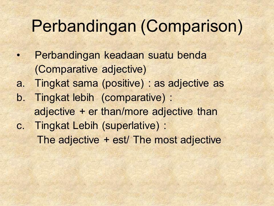 Perbandingan (Comparison) Perbandingan keadaan suatu benda (Comparative adjective) a.Tingkat sama (positive) : as adjective as b.Tingkat lebih (comparative) : adjective + er than/more adjective than c.Tingkat Lebih (superlative) : The adjective + est/ The most adjective