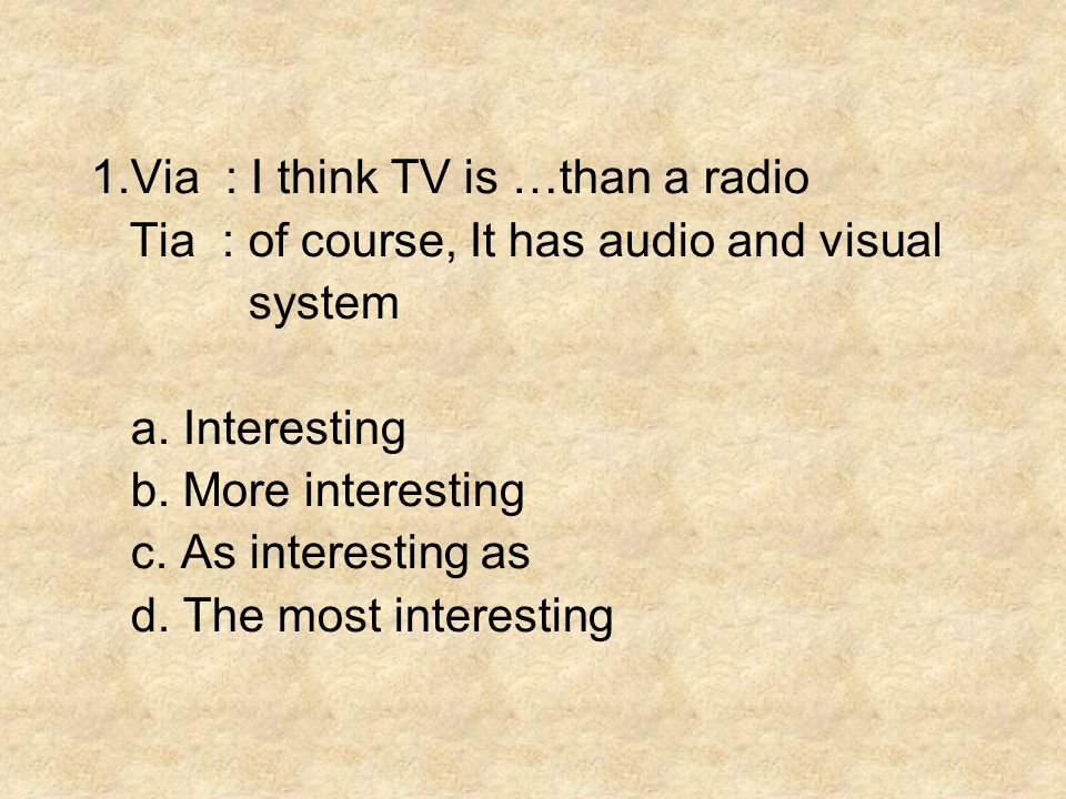 1.Via : I think TV is …than a radio Tia : of course, It has audio and visual system a.