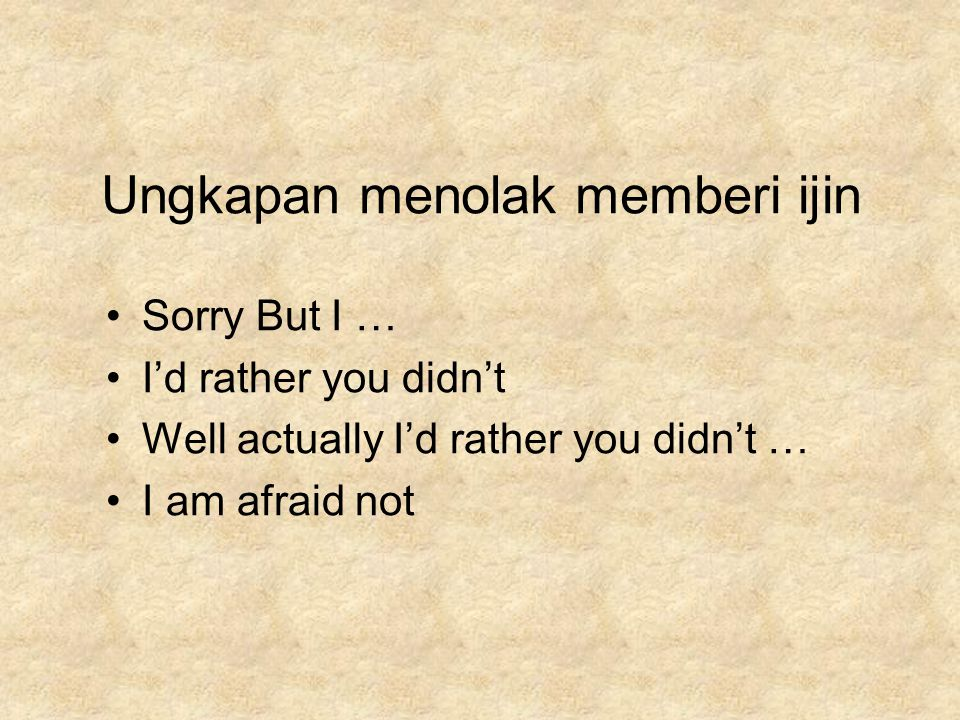 Ungkapan menolak memberi ijin Sorry But I … I'd rather you didn't Well actually I'd rather you didn't … I am afraid not