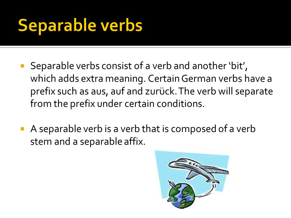  If the separable verb is the first (and often only) verb in a sentence or clause, these two elements separate.