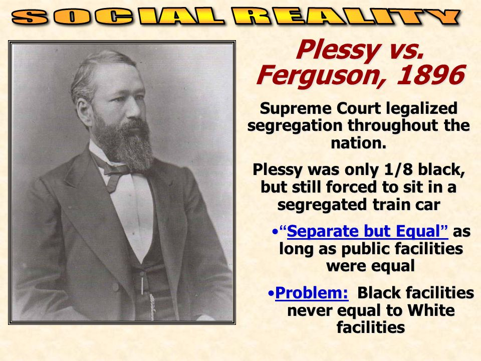 Plessy vs. Ferguson, 1896 Supreme Court legalized segregation throughout the nation. Plessy was only 1/8 black, but still forced to sit in a segregate