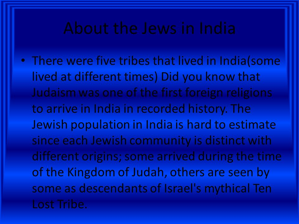 About the Jews in India There were five tribes that lived in India(some lived at different times) Did you know that Judaism was one of the first foreign religions to arrive in India in recorded history.