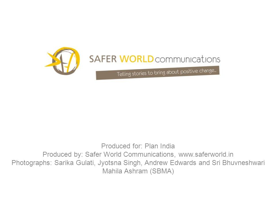 Produced for: Plan India Produced by: Safer World Communications, www.saferworld.in Photographs: Sarika Gulati, Jyotsna Singh, Andrew Edwards and Sri