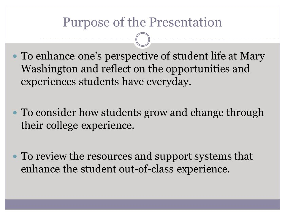 Purpose of the Presentation To enhance one's perspective of student life at Mary Washington and reflect on the opportunities and experiences students have everyday.