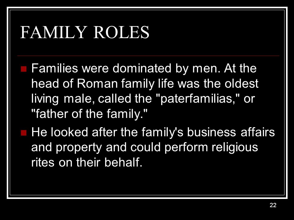 FAMILY ROLES Families were dominated by men. At the head of Roman family life was the oldest living male, called the