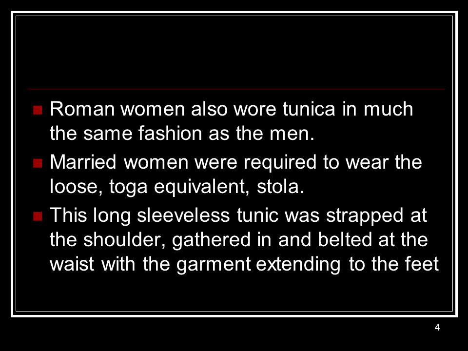 Roman women also wore tunica in much the same fashion as the men. Married women were required to wear the loose, toga equivalent, stola. This long sle