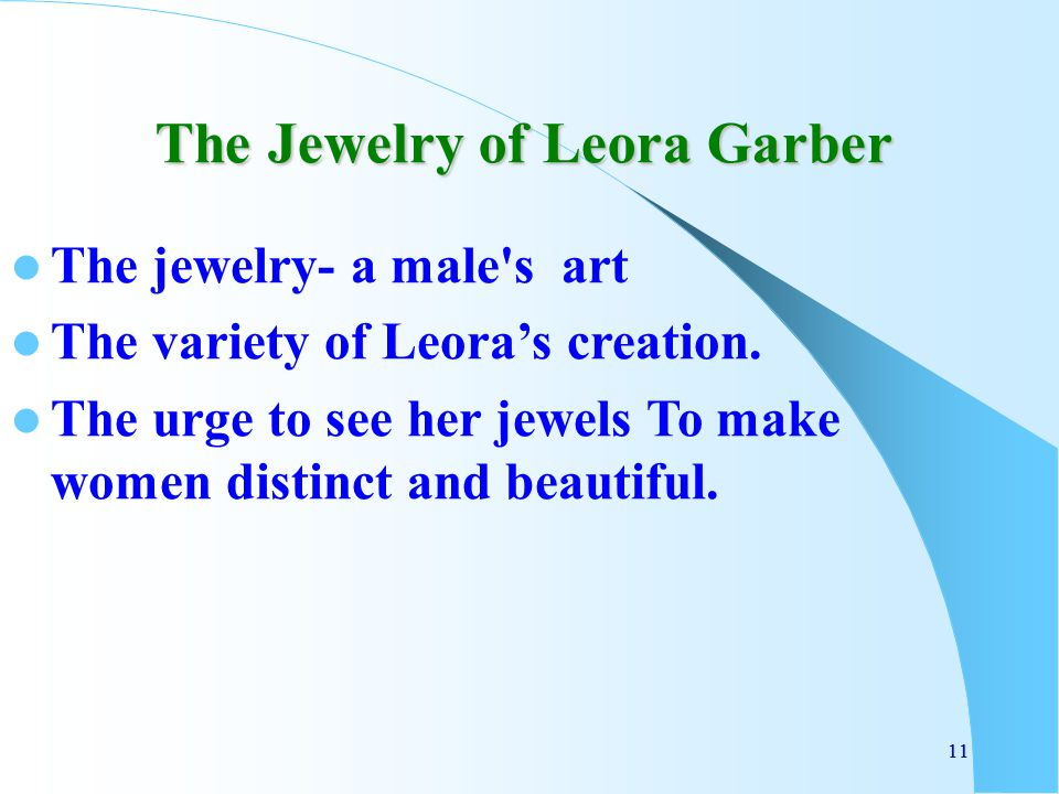 11 The Jewelry of Leora Garber The jewelry- a male's art The variety of Leora's creation. The urge to see her jewels To make women distinct and beauti