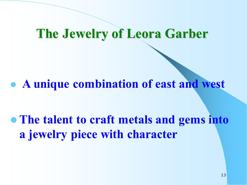 13 The Jewelry of Leora Garber A unique combination of east and west The talent to craft metals and gems into a jewelry piece with character 13