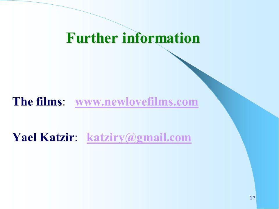 17 Further information The films: www.newlovefilms.comwww.newlovefilms.com Yael Katzir: katziry@gmail.comkatziry@gmail.com 17