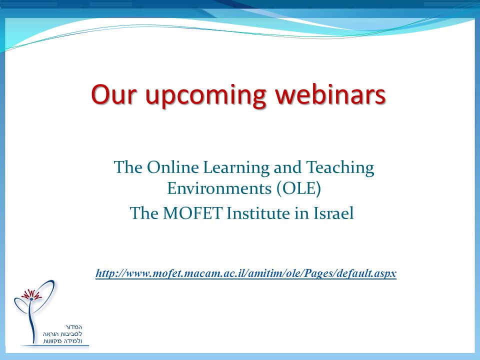 Our upcoming webinars http://www.mofet.macam.ac.il/amitim/ole/Pages/default.aspx The Online Learning and Teaching (Environments (OLE The MOFET Institute in Israel