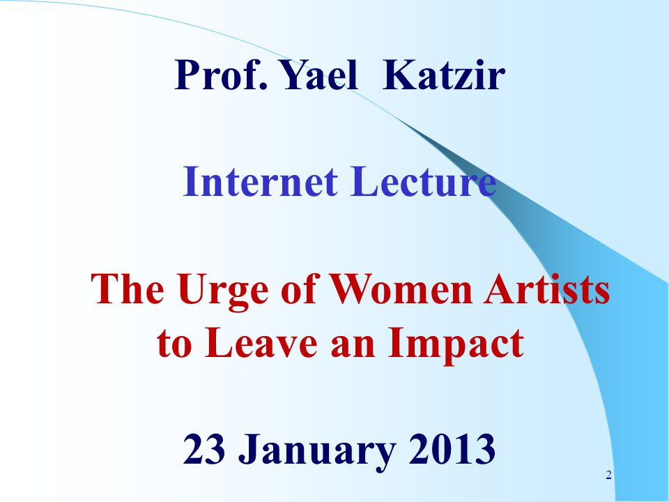 2 Prof. Yael Katzir Internet Lecture The Urge of Women Artists to Leave an Impact 23 January 2013