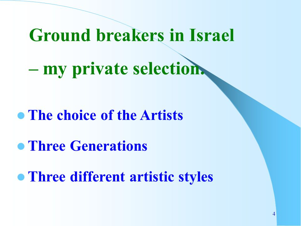 4 The choice of the Artists Three Generations Three different artistic styles Ground breakers in Israel – my private selection.