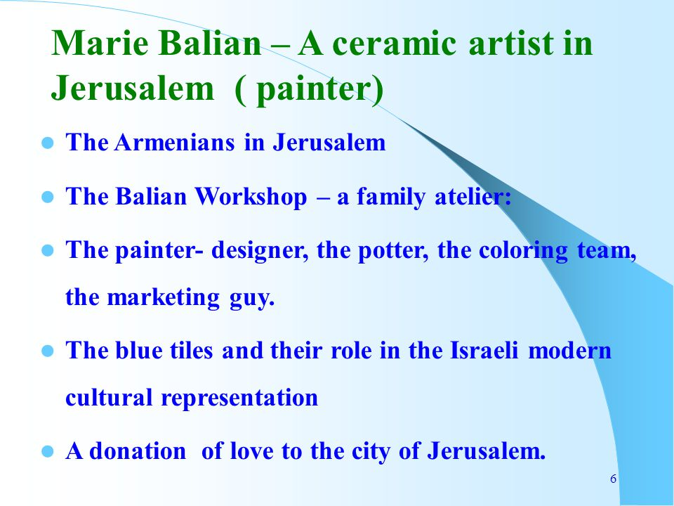 6 The Armenians in Jerusalem The Balian Workshop – a family atelier: The painter- designer, the potter, the coloring team, the marketing guy. The blue