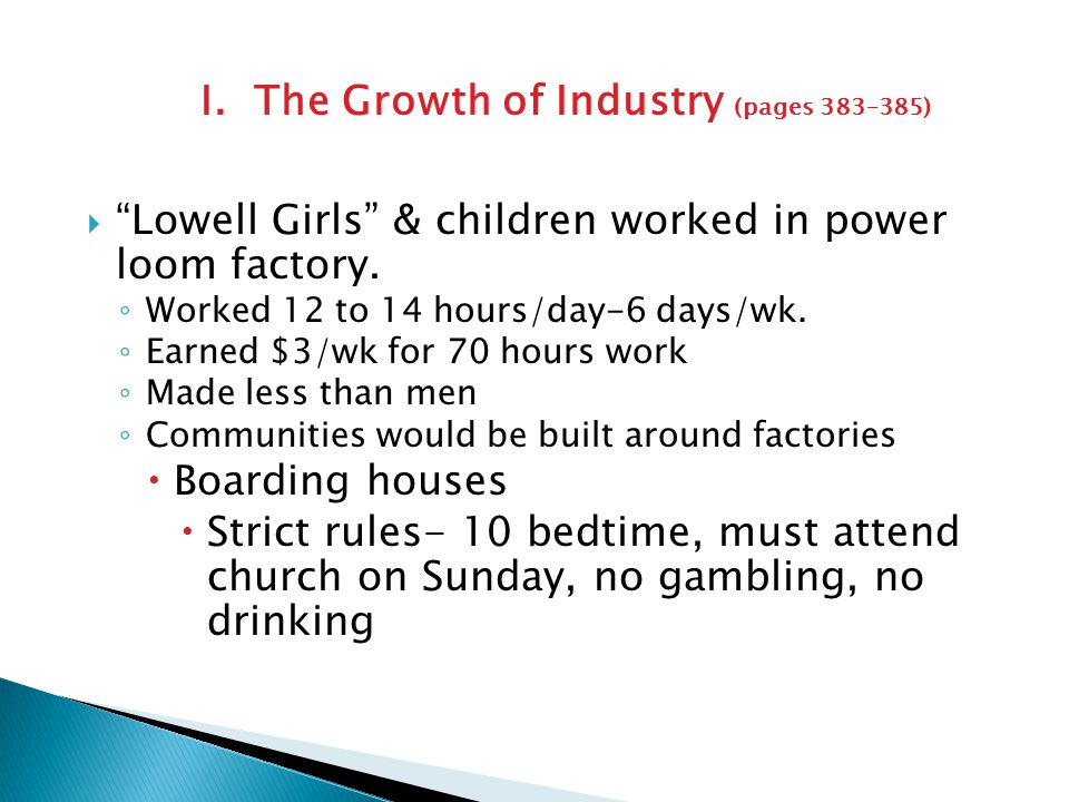 I. The Growth of Industry (pages 383–385)  Francis Cabot Lowell opened textile mill in MA  All steps of cloth making performed under 1 roof ◦ Factor