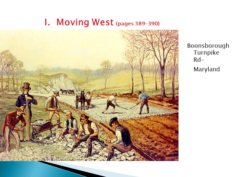 I. Moving West (pages 389–390)  The nation needed good inland roads ◦ Travel ◦ Shipment of goods  Turnpikes- private companies would pave roads w/ g