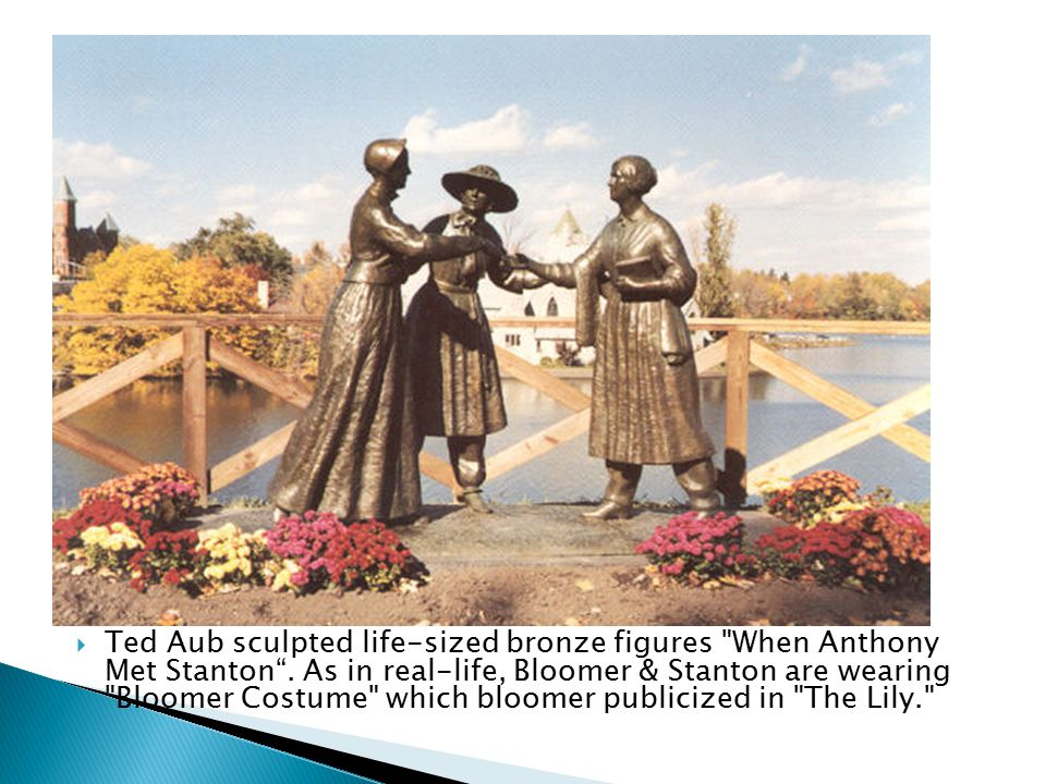 " Amelia Bloomer advocated wearing of ""bloomer costume""  In May of 1851 Amelia Bloomer introduced Susan B. Anthony to Elizabeth Cady Stanton. ◦ Stant"