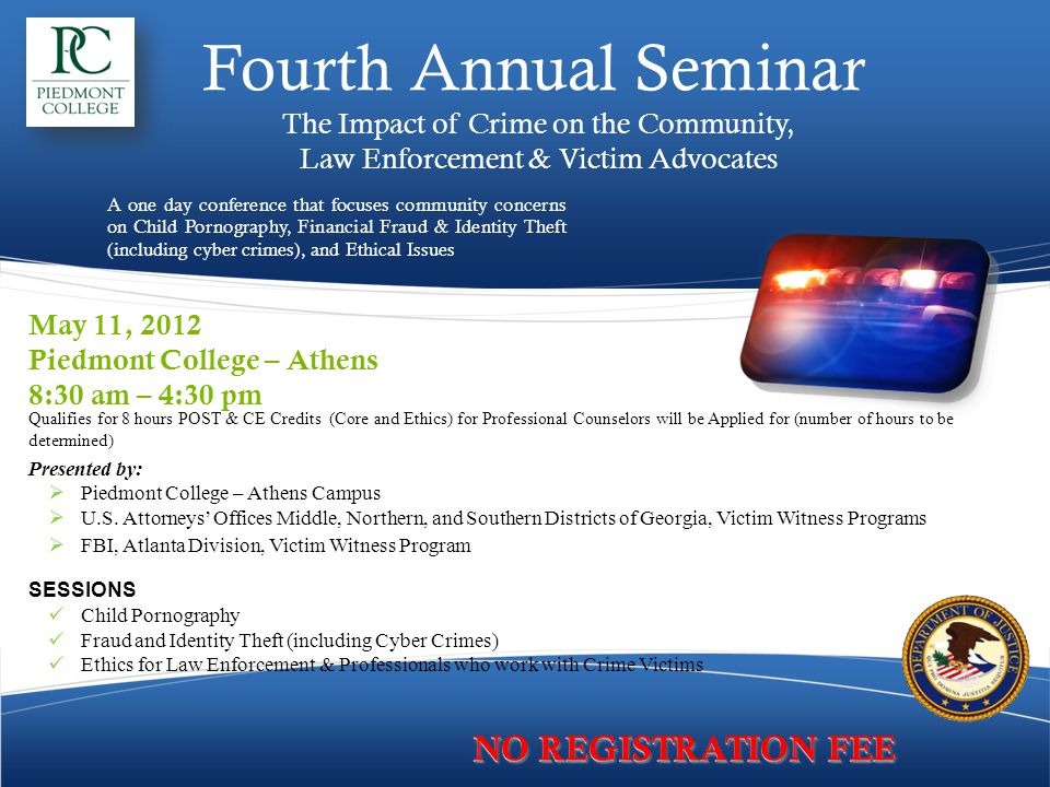 Fourth Annual Seminar The Impact of Crime on the Community, Law Enforcement & Victim Advocates A one day conference that focuses community concerns on Child Pornography, Financial Fraud & Identity Theft (including cyber crimes), and Ethical Issues May 11, 2012 Piedmont College – Athens 8:30 am – 4:30 pm Qualifies for 8 hours POST & CE Credits (Core and Ethics) for Professional Counselors will be Applied for (number of hours to be determined) Presented by:  Piedmont College – Athens Campus  U.S.