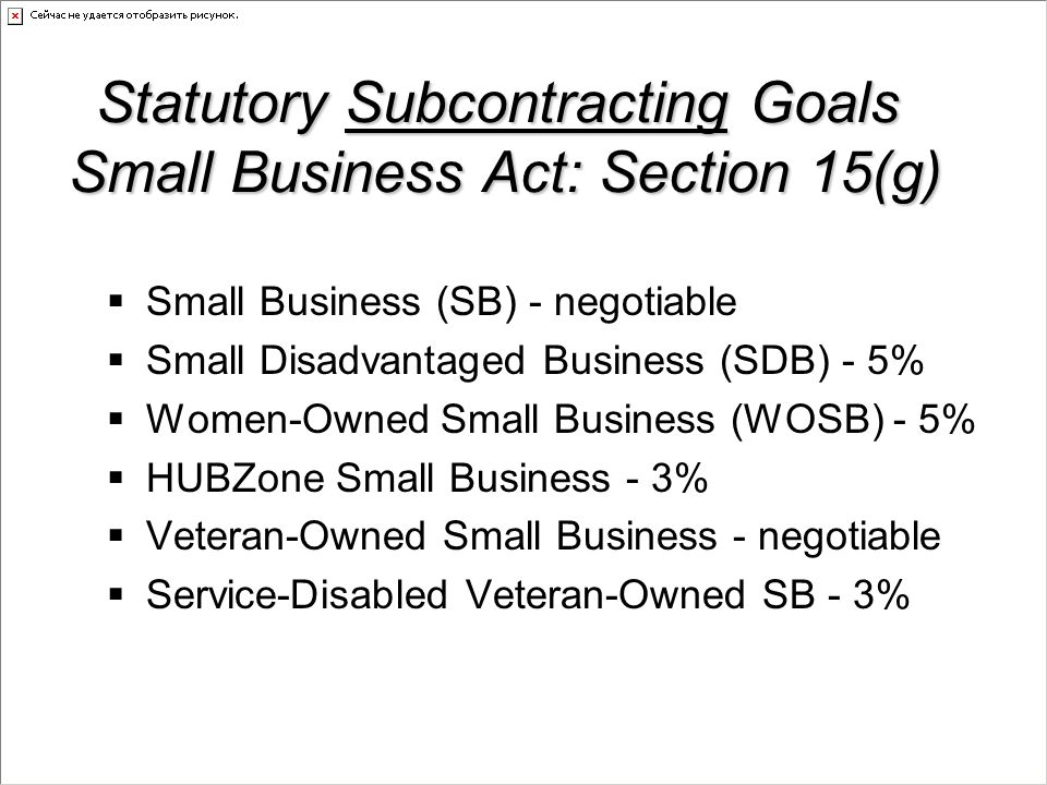 Government-wide Statutory Goals Small Business Act: Section 15(g)  Small Business (SB) - 23%  Small Disadvantaged Business (SDB) - 5%  Women-Owned Small Business (WOSB) - 5%  HUBZone Small Business - 3%  Service-Disabled Veteran-Owned SB - 3%