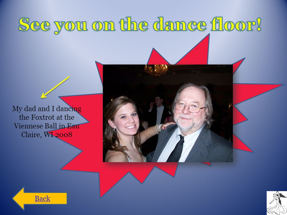My dad and I dancing the Foxtrot at the Viennese Ball in Eau Claire, WI 2008 Back