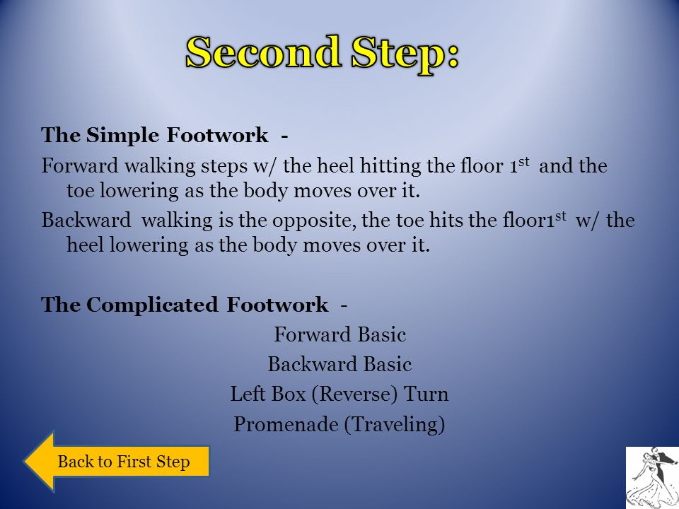 The Simple Footwork - Forward walking steps w/ the heel hitting the floor 1 st and the toe lowering as the body moves over it.