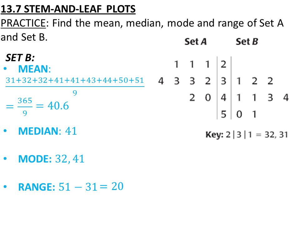 13.7 STEM-AND-LEAF PLOTS PRACTICE: Find the mean, median, mode and range of Set A and Set B. SET B: